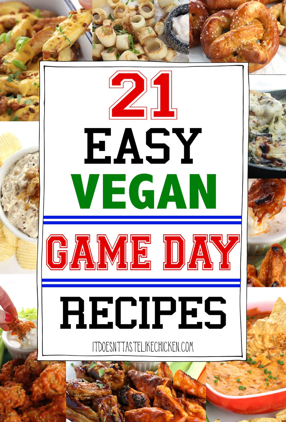 21 Easy Vegan Game Day Recipes! Everything from wings, to pretzels, Buffalo chicken dip, spinach and artichoke dip, loaded fries, nachos, and more. All made totally vegan! Perfect for the super bowl, any game day, or to satisfy your bar food cravings. #itdoesnttastelikechicken #veganrecipes #gameday
